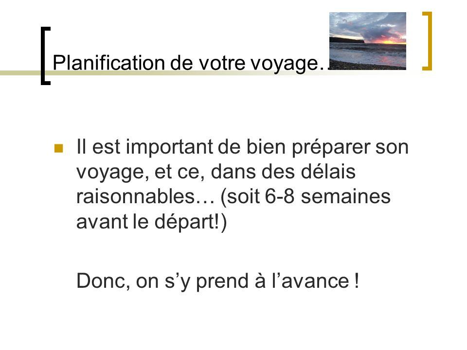 Planification de votre voyage… Il est important de bien préparer son voyage, et ce, dans des délais raisonnables… (soit 6-8 semaines avant le départ!)