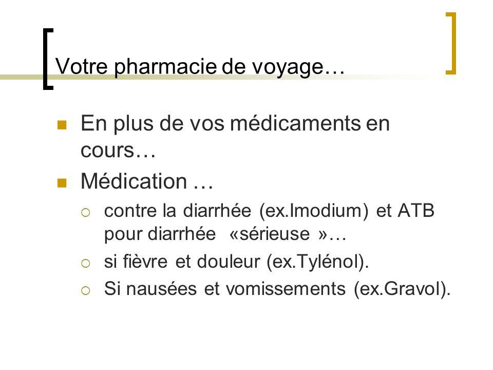 Votre pharmacie de voyage… En plus de vos médicaments en cours… Médication … contre la diarrhée (ex.Imodium) et ATB pour diarrhée «sérieuse »… si fièv