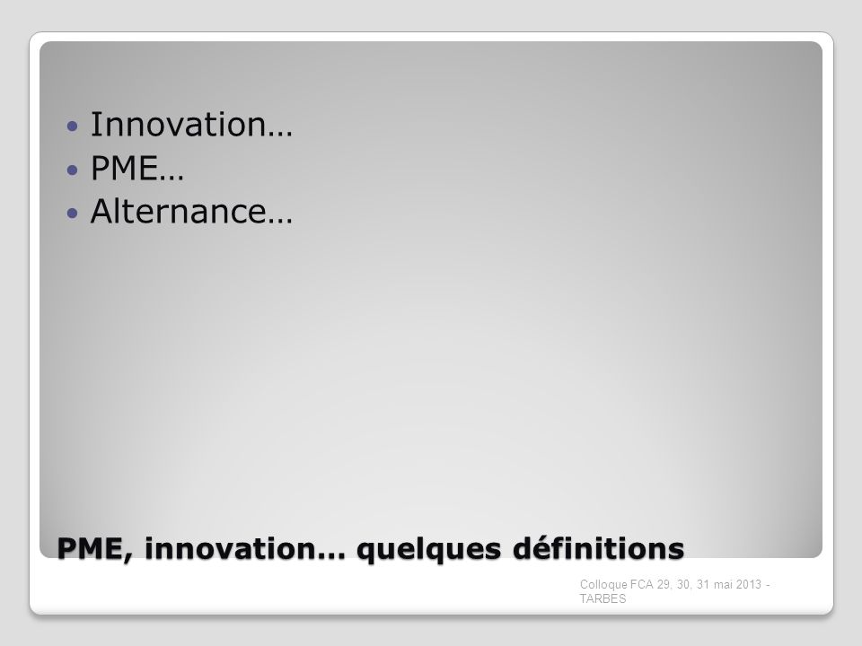 PME, innovation… quelques définitions Innovation… PME… Alternance… Colloque FCA 29, 30, 31 mai 2013 - TARBES