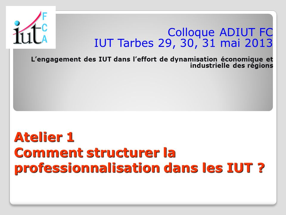 Atelier 1 Comment structurer la professionnalisation dans les IUT ? Colloque ADIUT FC IUT Tarbes 29, 30, 31 mai 2013 Lengagement des IUT dans leffort