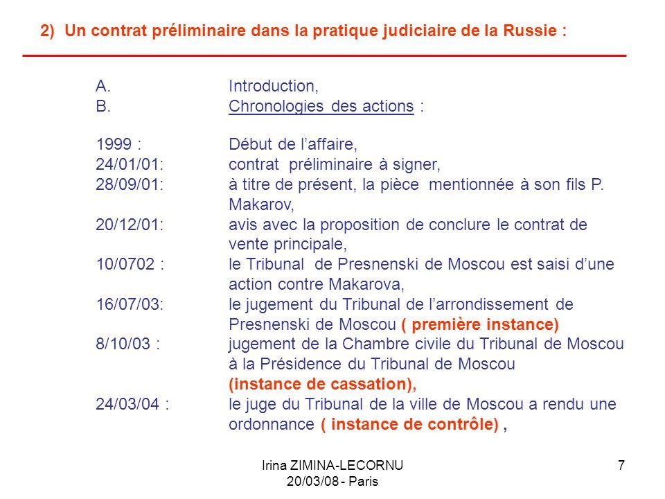 Irina ZIMINA-LECORNU 20/03/08 - Paris 8 2) Un contrat préliminaire dans la pratique judiciaire de la Russie : B.Chronologies des actions (suite & fin): 25/11/04 :la Présidence du Tribunal de la ville de Moscou sest réunie et a examiné laffaire de ma mandante (instance de contrôle) 13/01/05 :la pièce a été vendue, 08/02/05 : linstance de cassation a de nouveau examiné laffaire civile, 15/12/05 :jugement du Tribunal de larrondissement de Presnenski de Moscou (première instance) 06/06/06 :jugement de linstance de cassation a été maintenu sans modification le jugement du tribunal de Presnenski de Moscou et la requête en cassation de Makarova a été rejetée, (linstance de cassation), 27/11/06 : le jugement du tribunal est exécuté, le droit de propriété de D.