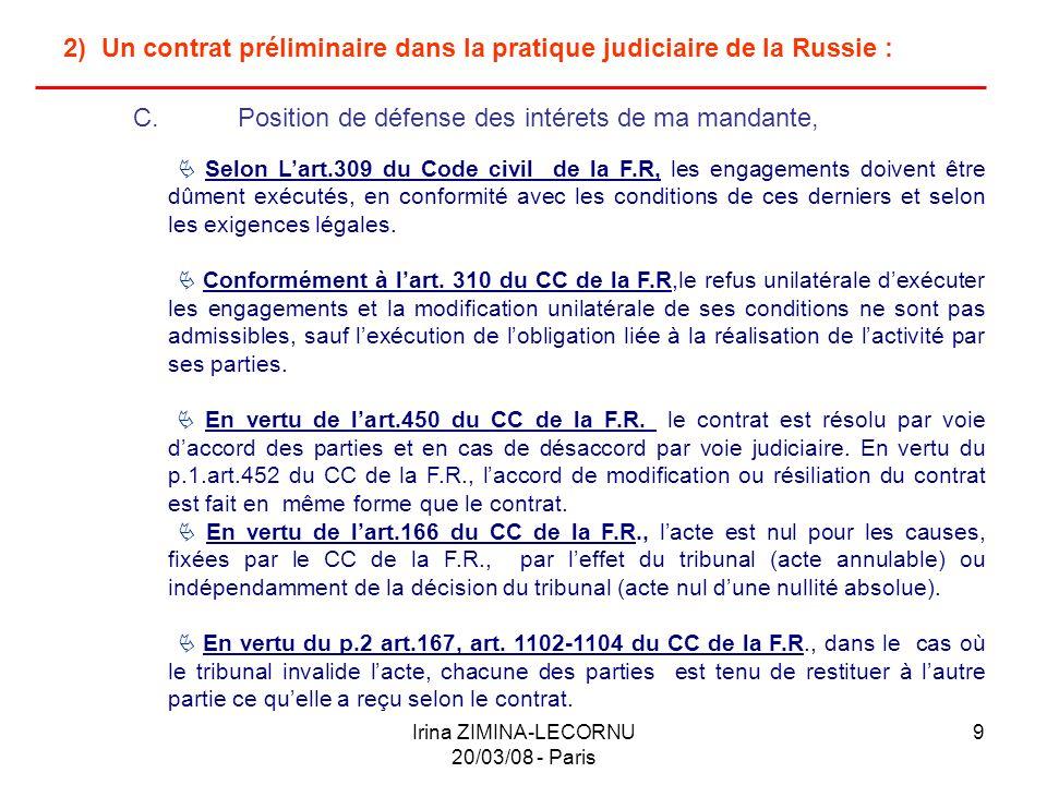 Irina ZIMINA-LECORNU 20/03/08 - Paris 10 2) Un contrat préliminaire dans la pratique judiciaire de la Russie : C.Position de défense des intérets de ma mandante, (suite & fin) En vertu de lart.166 du CC de la F.R., lacte est nul pour les causes, fixées par le CC de la F.R, par leffet du tribunal (acte annulable) ou indépendamment de la décision du tribunal (acte nul dune nullité absolue).