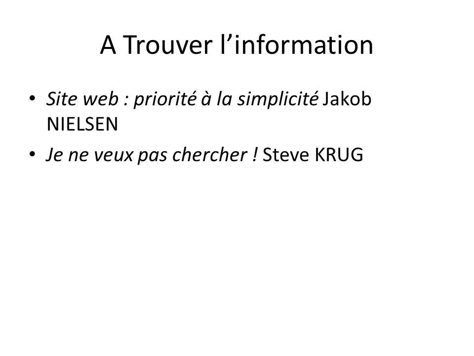 A Trouver linformation Site web : priorité à la simplicité Jakob NIELSEN Je ne veux pas chercher ! Steve KRUG
