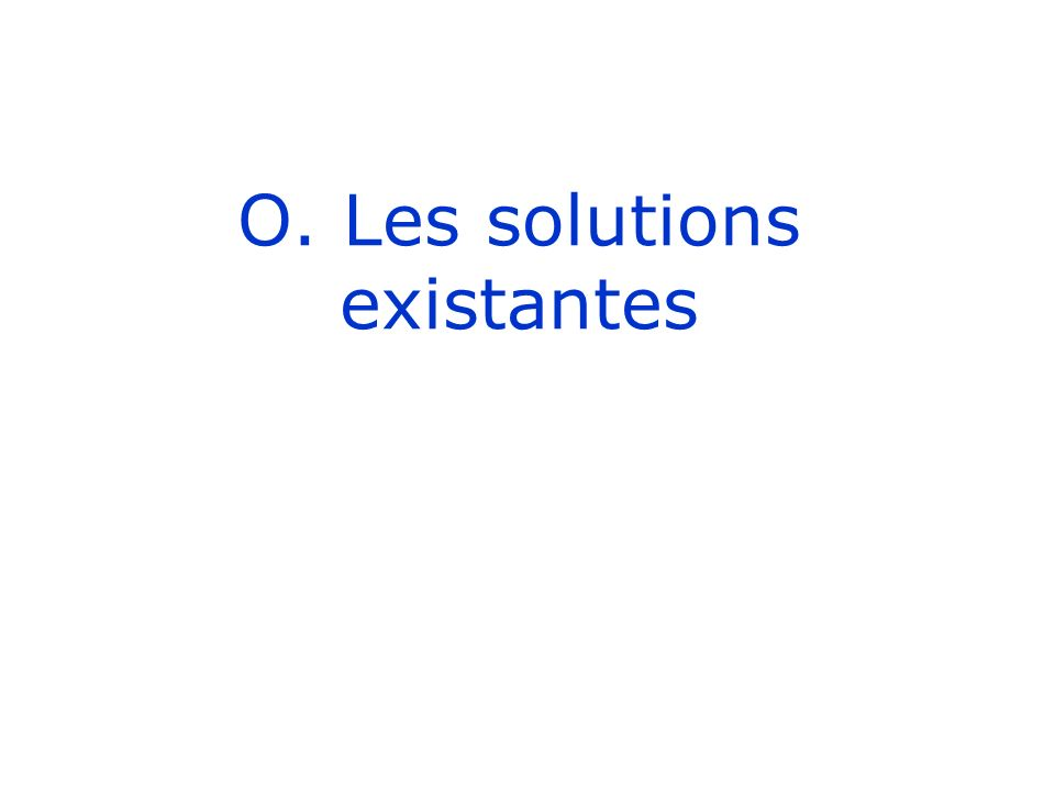 O. Les solutions existantes