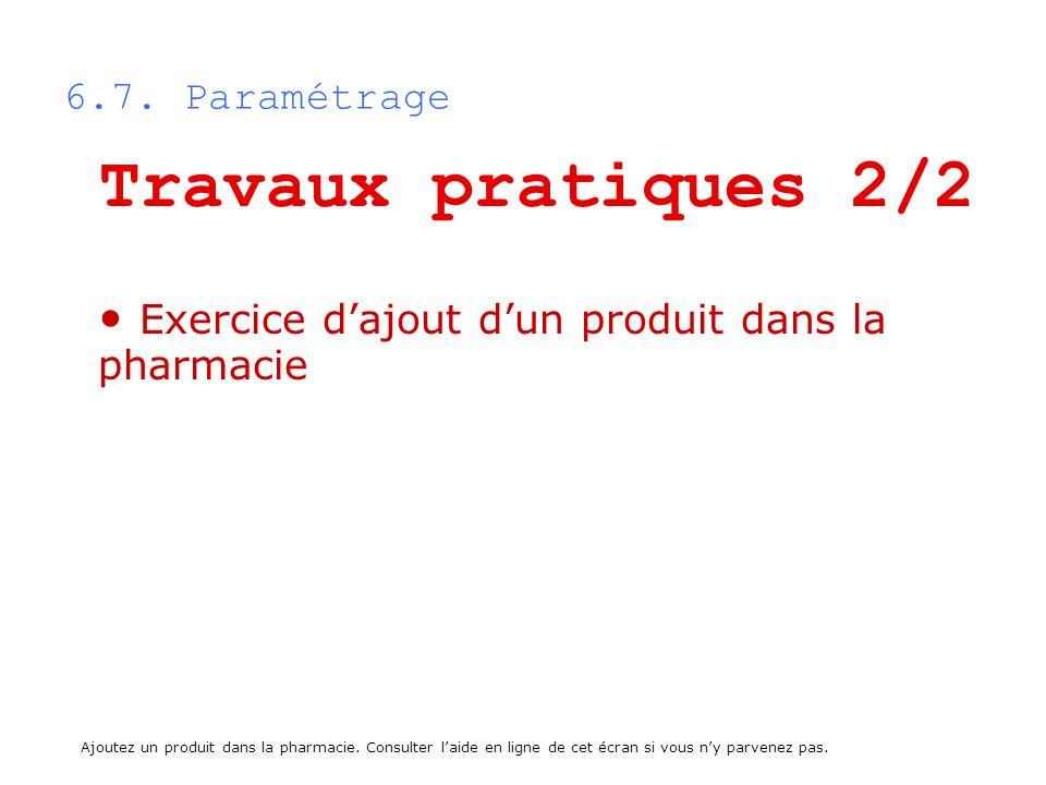 6.7. Paramétrage Travaux pratiques 2/2 Exercice dajout dun produit dans la pharmacie Ajoutez un produit dans la pharmacie. Consulter laide en ligne de