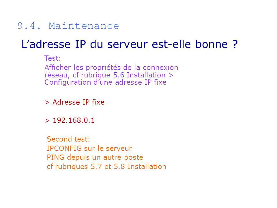 9.4. Maintenance Test: Afficher les propriétés de la connexion réseau, cf rubrique 5.6 Installation > Configuration dune adresse IP fixe > Adresse IP