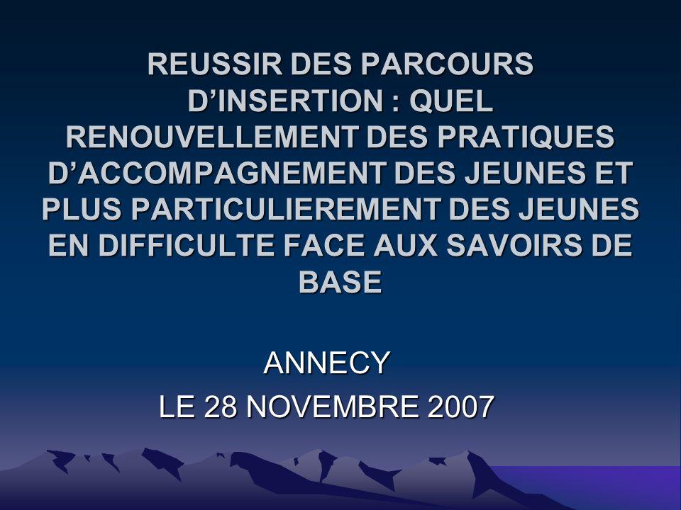 REUSSIR DES PARCOURS DINSERTION : QUEL RENOUVELLEMENT DES PRATIQUES DACCOMPAGNEMENT DES JEUNES ET PLUS PARTICULIEREMENT DES JEUNES EN DIFFICULTE FACE AUX SAVOIRS DE BASE ANNECY LE 28 NOVEMBRE 2007