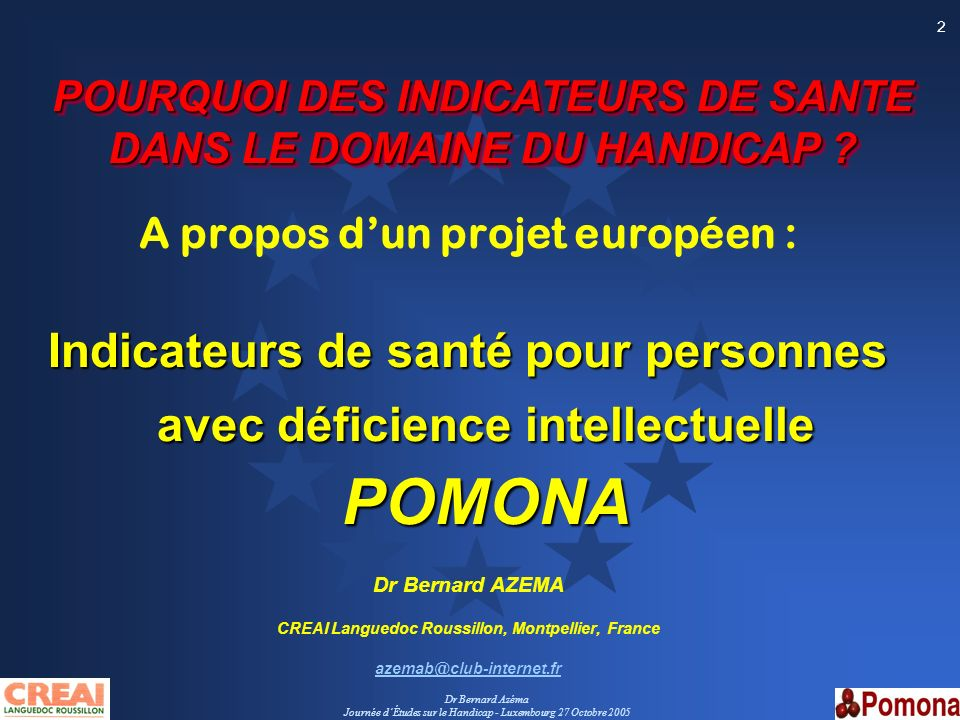 Dr Bernard Azéma Journée dÉtudes sur le Handicap - Luxembourg 27 Octobre 2005 2 POURQUOI DES INDICATEURS DE SANTE DANS LE DOMAINE DU HANDICAP ? POURQU