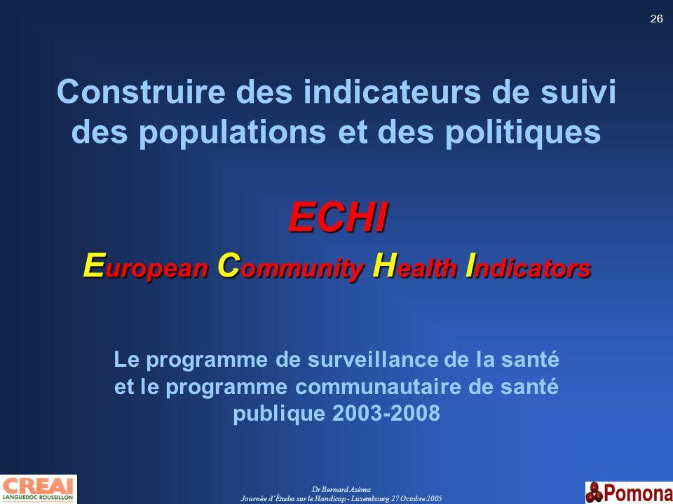 Dr Bernard Azéma Journée dÉtudes sur le Handicap - Luxembourg 27 Octobre 2005 26 ECHI E uropean C ommunity H ealth I ndicators Construire des indicate