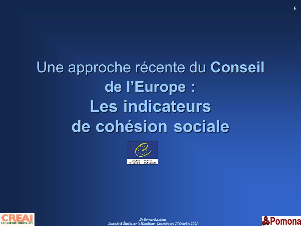 Dr Bernard Azéma Journée dÉtudes sur le Handicap - Luxembourg 27 Octobre 2005 9 Conseil de lEurope - juin 2005 « Élaboration concertée des indicateurs de cohésion sociale » Conseil de lEurope - juin 2005 Un guide pour répondre aux besoins méthodologiques dune stratégie de cohésion sociale du Conseil de lEurope –Convention européenne des Droits de lHomme (4-11-1950) et lexercice démocratique –Charte sociale européenne (1961) Buts : –Proposer un cadre de référence conceptuel aux acteurs –Élaborer des outils de connaissance, de suivi et dévaluation –Faciliter lapprentissage de la cohésion sociale