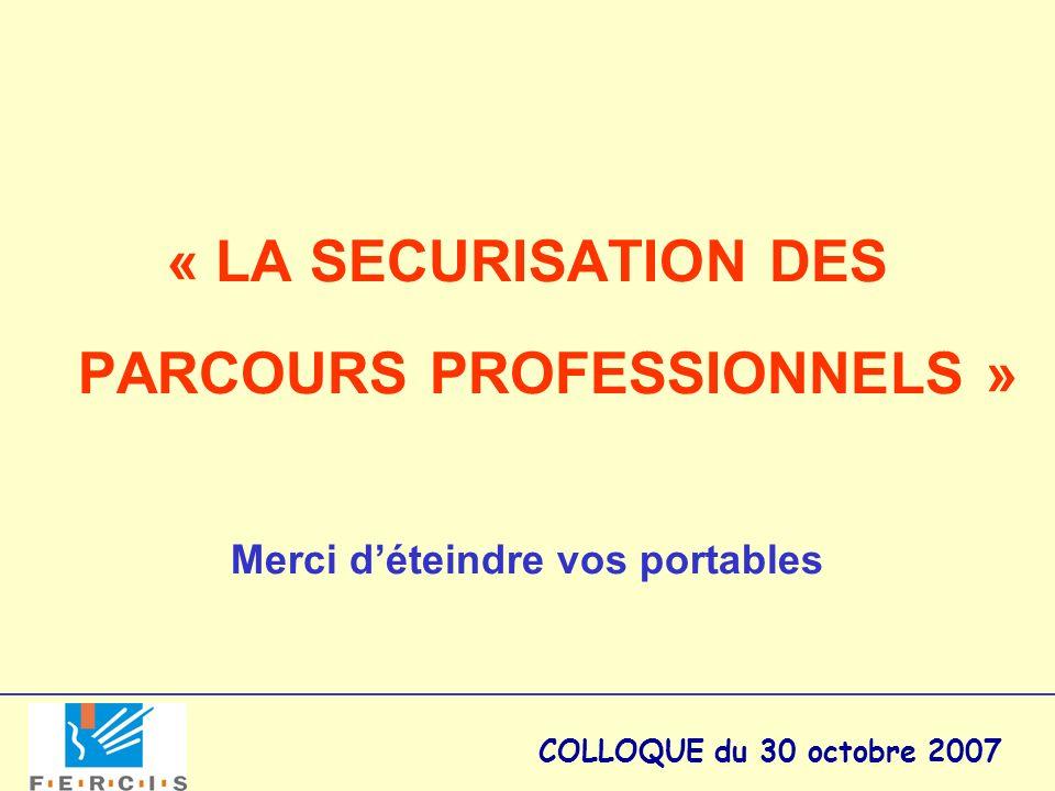 COLLOQUE du 30 octobre 2007 « LA SECURISATION DES PARCOURS PROFESSIONNELS » Merci déteindre vos portables