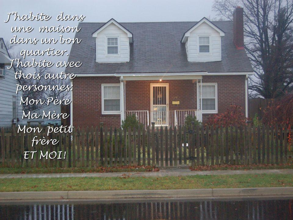 Jhabite dans une maison dans un bon quartier. J'habite avec thois autre personnes: Mon Père Ma Mère Mon petit frère ET MOI!
