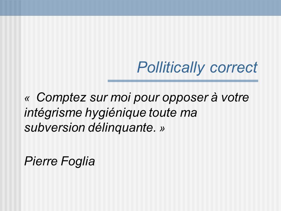 Pollitically correct « Comptez sur moi pour opposer à votre intégrisme hygiénique toute ma subversion délinquante. » Pierre Foglia