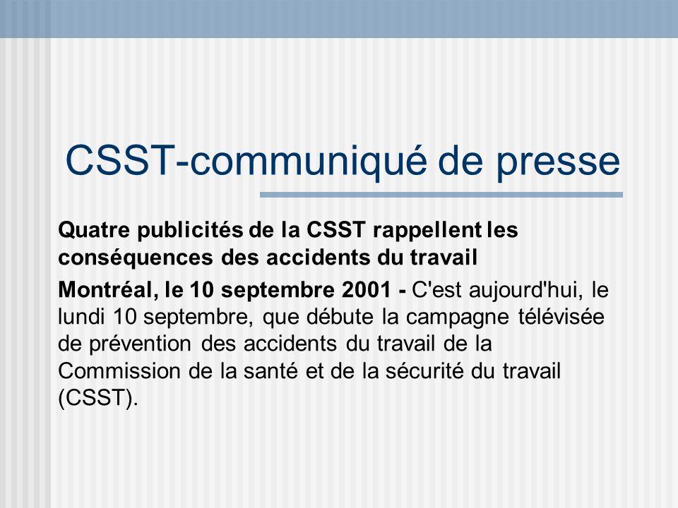 CSST-communiqué de presse Quatre publicités de la CSST rappellent les conséquences des accidents du travail Montréal, le 10 septembre 2001 - C'est auj