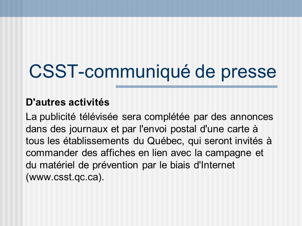 CSST-communiqué de presse D'autres activités La publicité télévisée sera complétée par des annonces dans des journaux et par l'envoi postal d'une cart