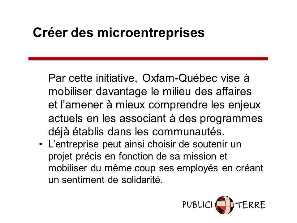 Créer des microentreprises Par cette initiative, Oxfam-Québec vise à mobiliser davantage le milieu des affaires et lamener à mieux comprendre les enje