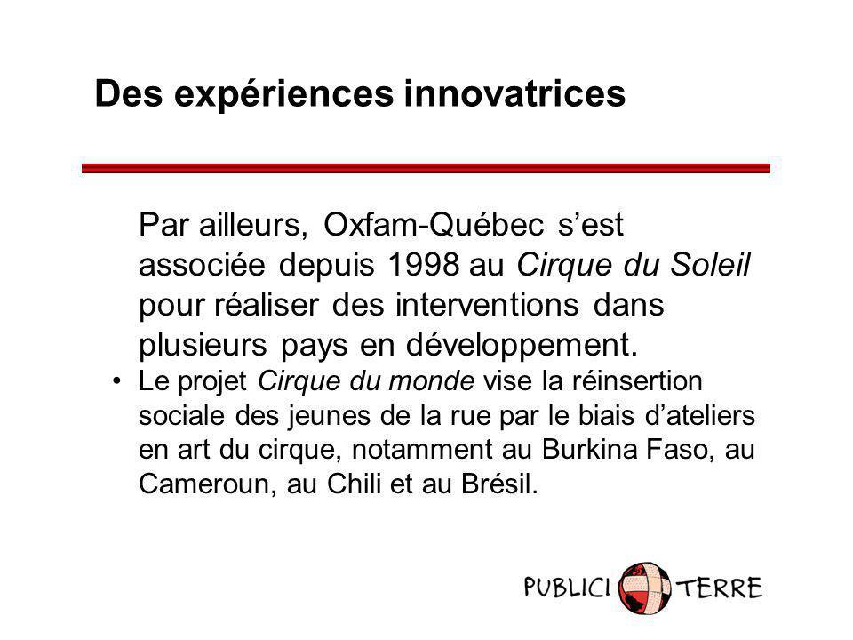 Des expériences innovatrices Par ailleurs, Oxfam-Québec sest associée depuis 1998 au Cirque du Soleil pour réaliser des interventions dans plusieurs p