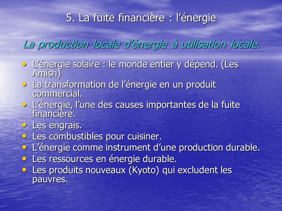5. La fuite financière : lénergie La production locale dénergie à utilisation locale. Lénergie solaire : le monde entier y dépend. (Les Amish) Lénergi