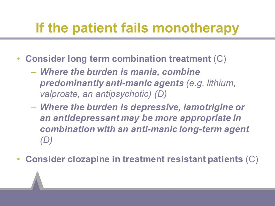 If the patient fails monotherapy Consider long term combination treatment (C) –Where the burden is mania, combine predominantly anti-manic agents (e.g