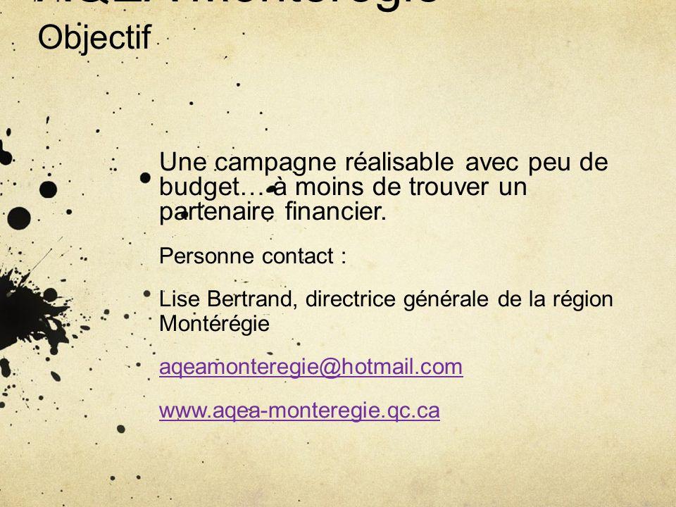 AQEA Montérégie Objectif Une campagne réalisable avec peu de budget… à moins de trouver un partenaire financier. Personne contact : Lise Bertrand, dir