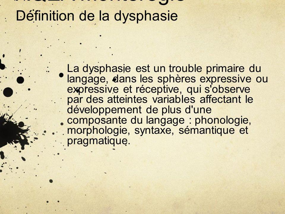 AQEA Montérégie Définition de la dysphasie La dysphasie est un trouble primaire du langage, dans les sphères expressive ou expressive et réceptive, qu