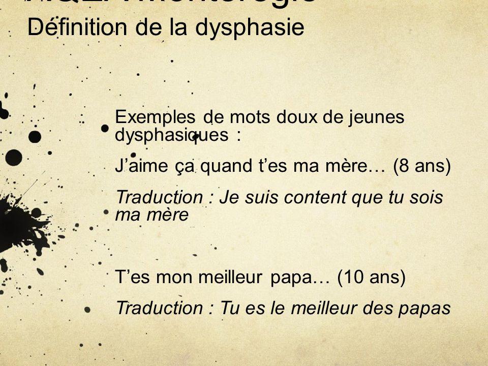 AQEA Montérégie Définition de la dysphasie Exemples de mots doux de jeunes dysphasiques : Jaime ça quand tes ma mère… (8 ans) Traduction : Je suis con