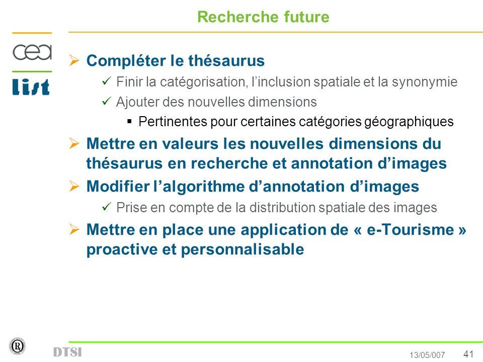 41 13/05/007 DTSI Recherche future Compléter le thésaurus Finir la catégorisation, linclusion spatiale et la synonymie Ajouter des nouvelles dimension