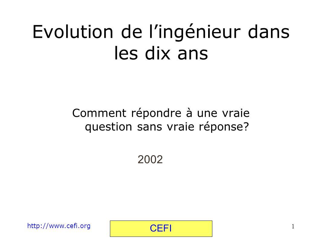 http://www.cefi.org CEFI 1 Comment répondre à une vraie question sans vraie réponse? Evolution de lingénieur dans les dix ans 2002