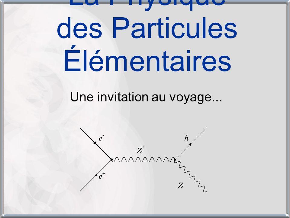 La Physique des Particules Élémentaires Une invitation au voyage...
