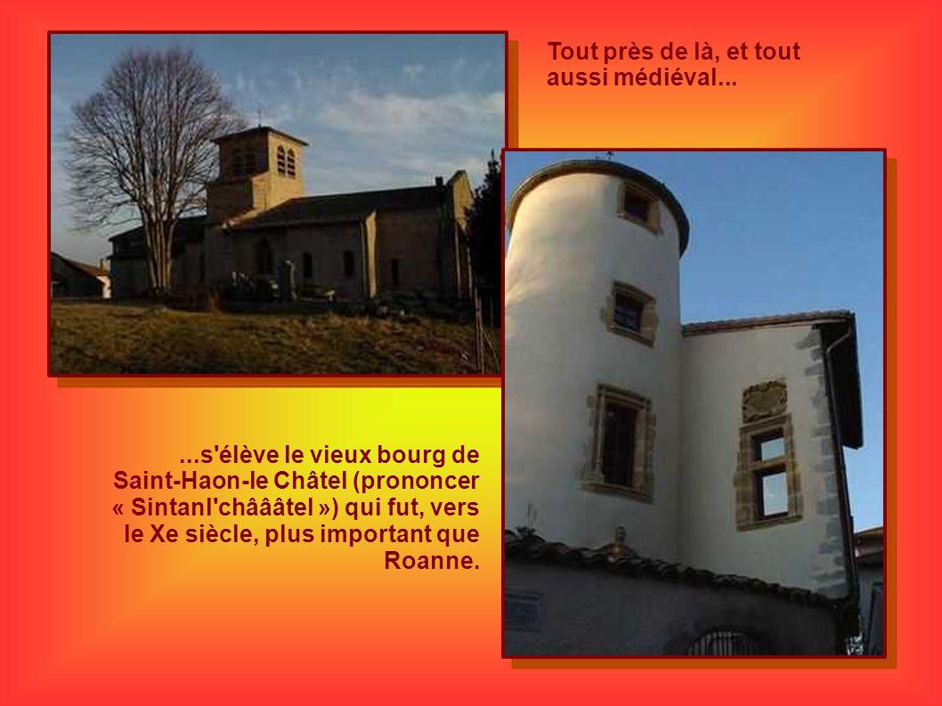 Tout près de là, et tout aussi médiéval......s'élève le vieux bourg de Saint-Haon-le Châtel (prononcer « Sintanl'châââtel ») qui fut, vers le Xe siècl