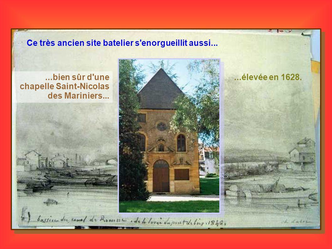 Ce très ancien site batelier s'enorgueillit aussi......bien sûr d'une chapelle Saint-Nicolas des Mariniers......élevée en 1628.