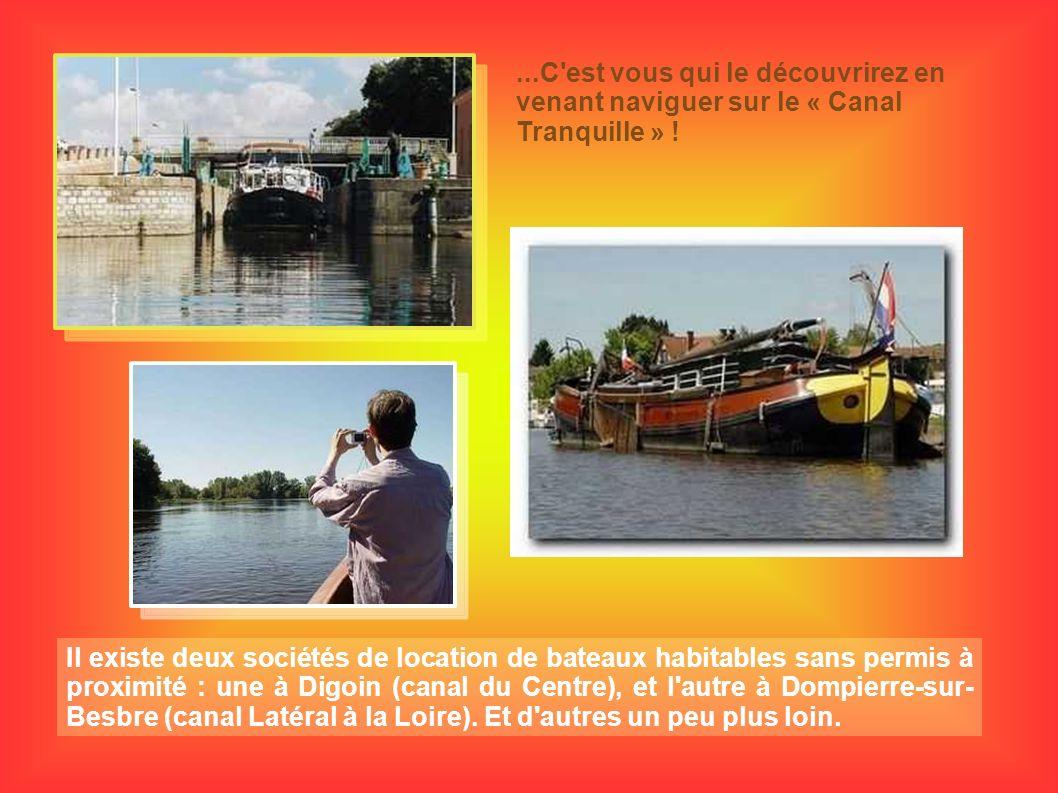 ...C'est vous qui le découvrirez en venant naviguer sur le « Canal Tranquille » ! Il existe deux sociétés de location de bateaux habitables sans permi