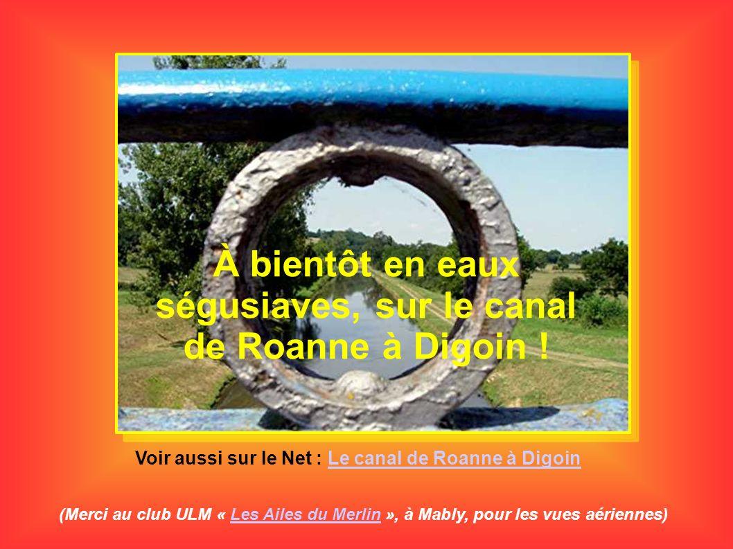 À bientôt en eaux ségusiaves, sur le canal de Roanne à Digoin ! (Merci au club ULM « Les Ailes du Merlin », à Mably, pour les vues aériennes)Les Ailes