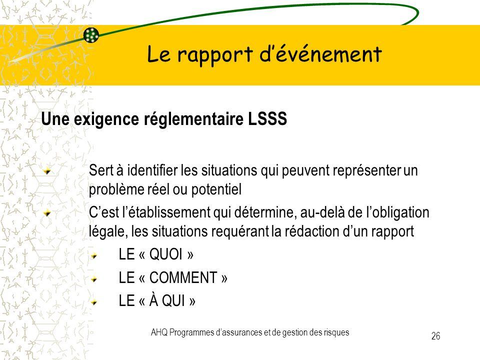AHQ Programmes dassurances et de gestion des risques 26 Le rapport dévénement Une exigence réglementaire LSSS Sert à identifier les situations qui peu