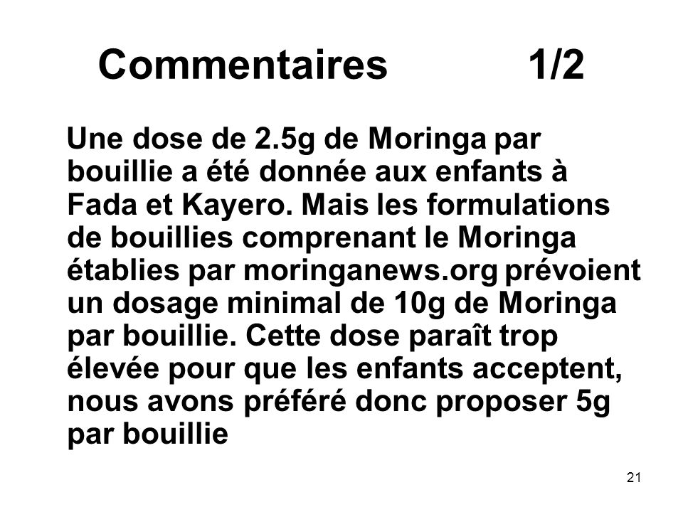 Commentaires 1/2 Une dose de 2.5g de Moringa par bouillie a été donnée aux enfants à Fada et Kayero. Mais les formulations de bouillies comprenant le