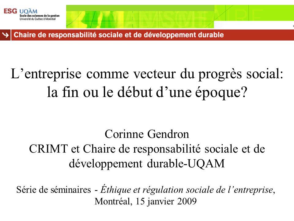 Lentreprise comme vecteur du progrès social: la fin ou le début dune époque? Corinne Gendron CRIMT et Chaire de responsabilité sociale et de développe