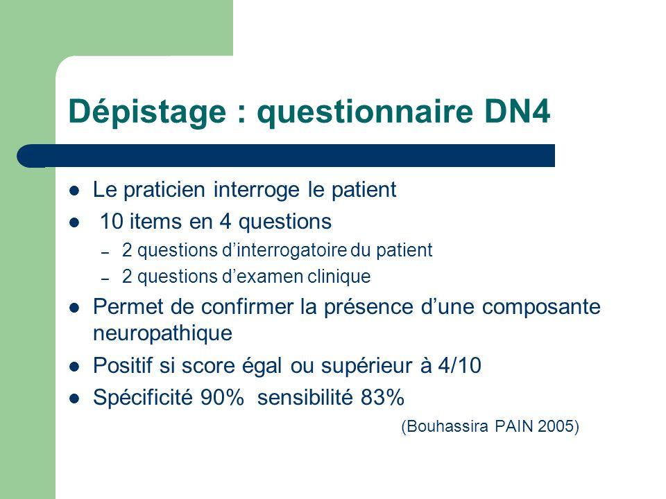 Dépistage : questionnaire DN4 Le praticien interroge le patient 10 items en 4 questions – 2 questions dinterrogatoire du patient – 2 questions dexamen