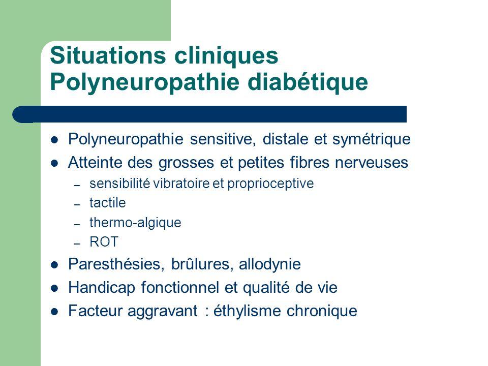 Situations cliniques Polyneuropathie diabétique Polyneuropathie sensitive, distale et symétrique Atteinte des grosses et petites fibres nerveuses – se