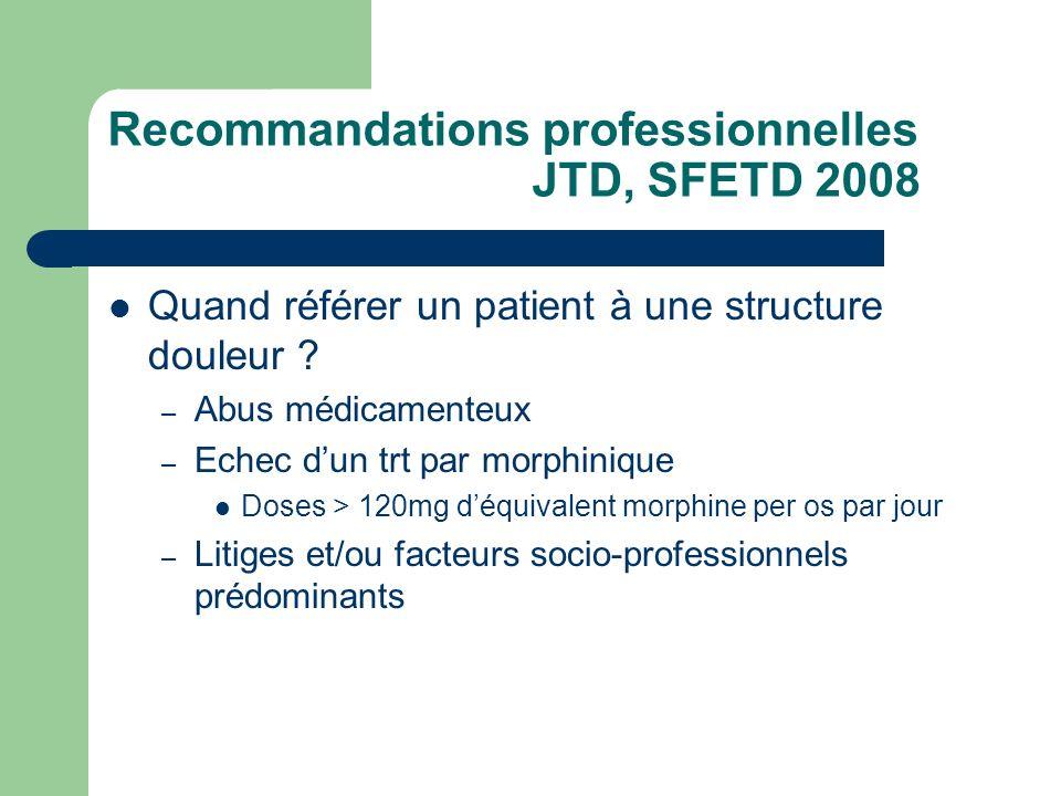 Recommandations professionnelles JTD, SFETD 2008 Quand référer un patient à une structure douleur ? – Abus médicamenteux – Echec dun trt par morphiniq