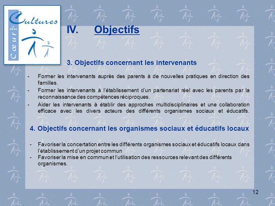 12 IV.Objectifs 3. Objectifs concernant les intervenants - Former les intervenants auprès des parents à de nouvelles pratiques en direction des famill