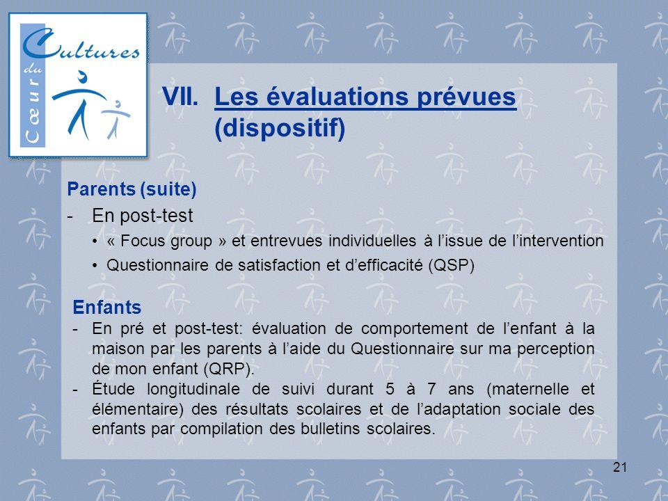 21 VII.Les évaluations prévues (dispositif) Parents (suite) - En post-test « Focus group » et entrevues individuelles à lissue de lintervention Questi