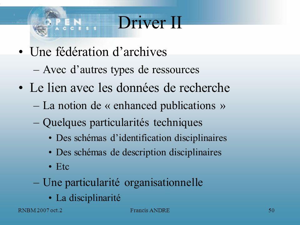RNBM 2007 oct.2Francis ANDRE50 Driver II Une fédération darchives –Avec dautres types de ressources Le lien avec les données de recherche –La notion d