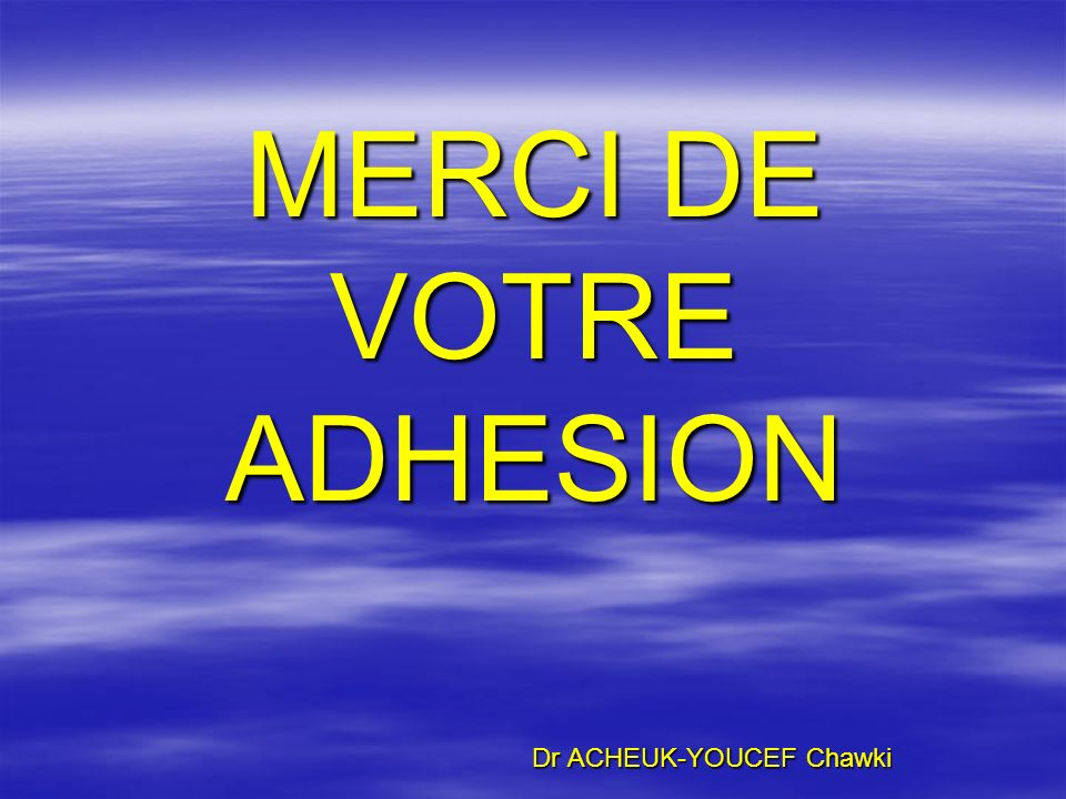 MERCI DE VOTRE ADHESION Dr ACHEUK-YOUCEF Chawki