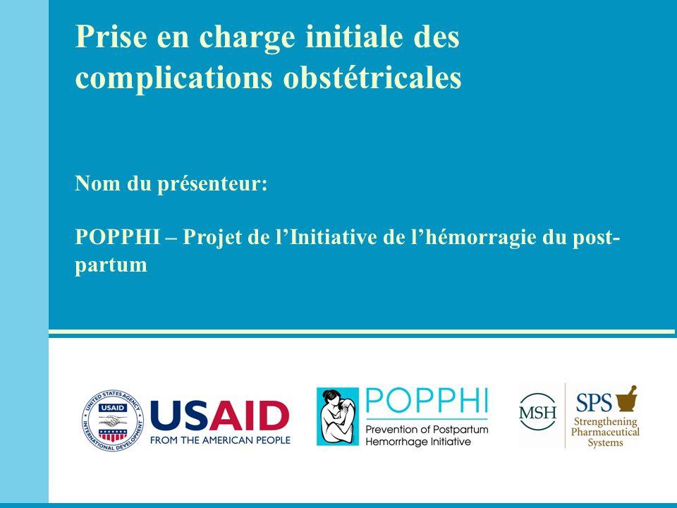 Prise en charge initiale des complications obstétricales Nom du présenteur: POPPHI – Projet de lInitiative de lhémorragie du post- partum