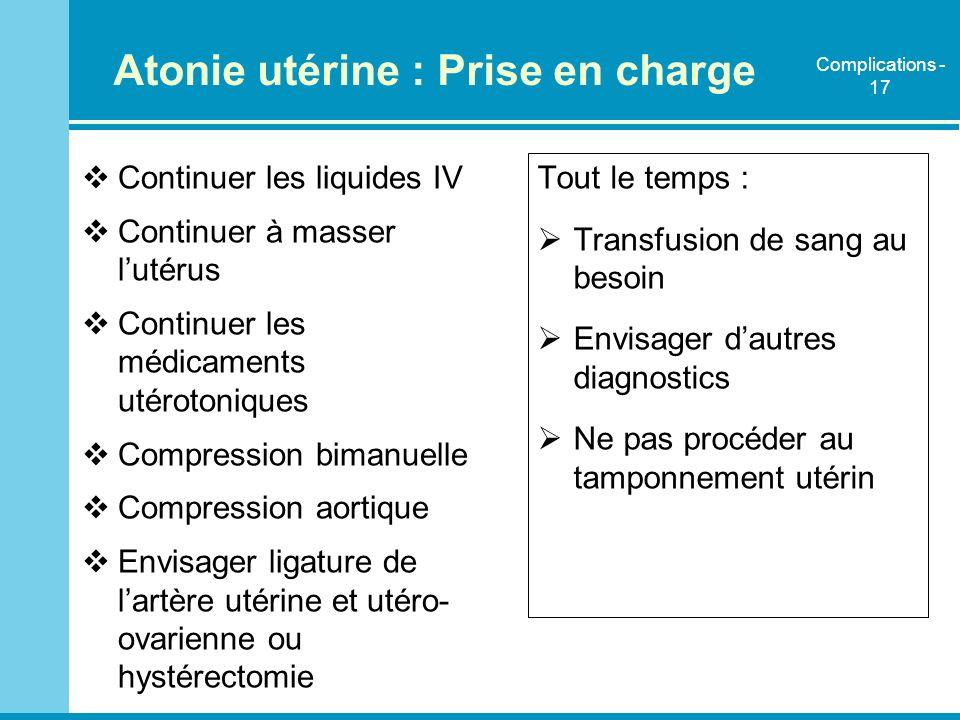 Atonie utérine : Prise en charge Continuer les liquides IV Continuer à masser lutérus Continuer les médicaments utérotoniques Compression bimanuelle C