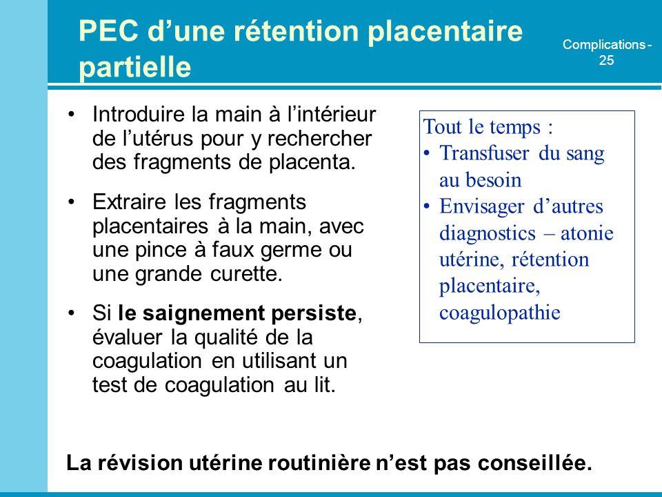 PEC dune rétention placentaire partielle Introduire la main à lintérieur de lutérus pour y rechercher des fragments de placenta. Extraire les fragment