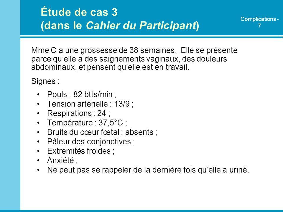 Étude de cas 3 (dans le Cahier du Participant) Mme C a une grossesse de 38 semaines. Elle se présente parce quelle a des saignements vaginaux, des dou