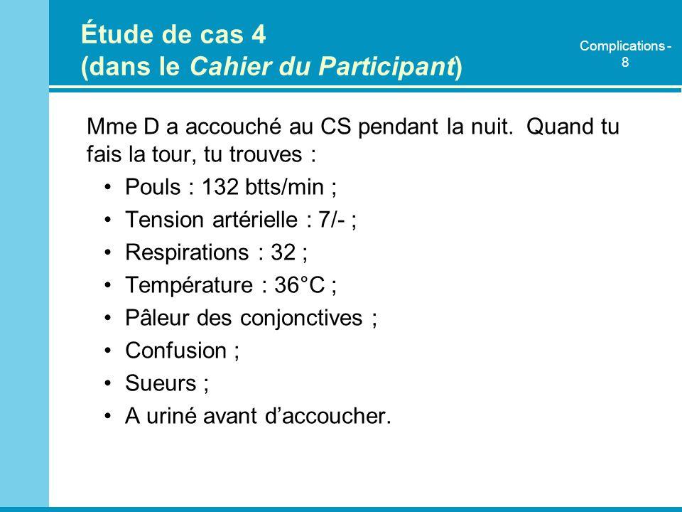 Étude de cas 4 (dans le Cahier du Participant) Mme D a accouché au CS pendant la nuit. Quand tu fais la tour, tu trouves : Pouls : 132 btts/min ; Tens
