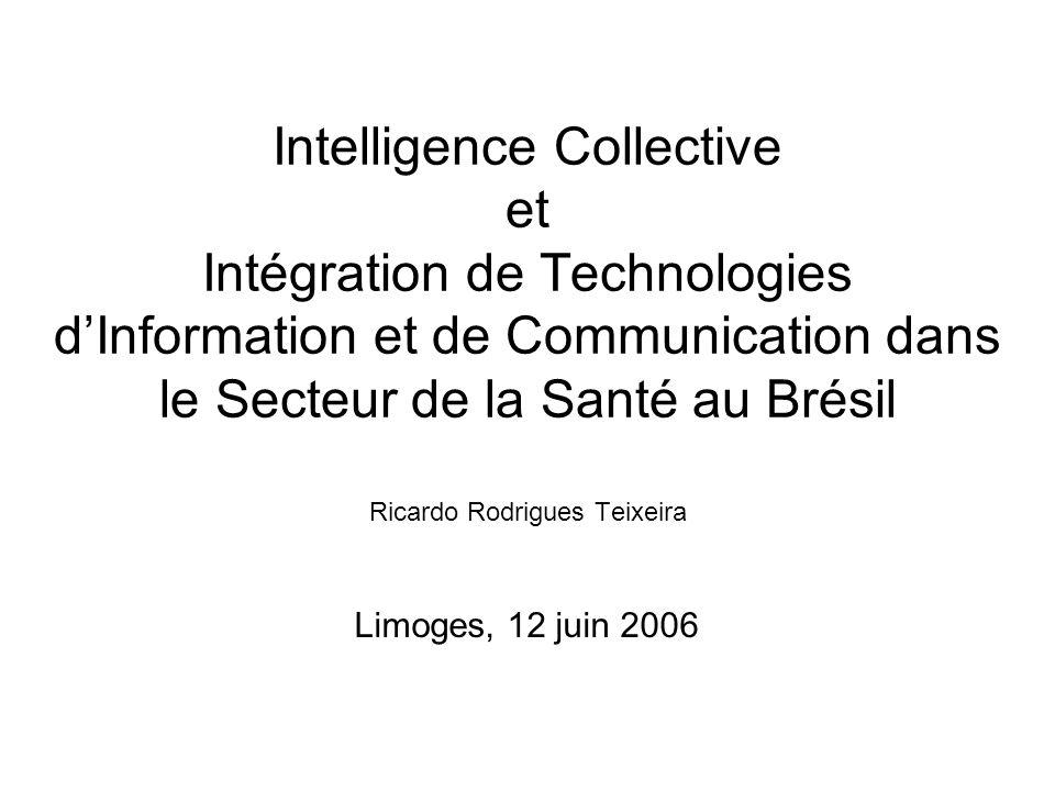 Intelligence Collective et Intégration de Technologies dInformation et de Communication dans le Secteur de la Santé au Brésil Ricardo Rodrigues Teixei