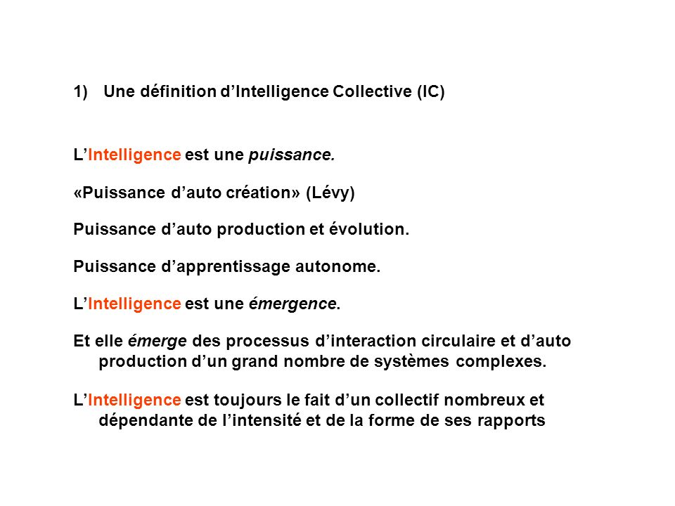 1) Une définition dIntelligence Collective (IC) LIntelligence est une puissance. «Puissance dauto création» (Lévy) Puissance dauto production et évolu